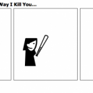You Can Choose The Way I Kill You...