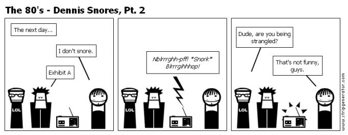 The 80's - Dennis Snores, Pt. 2