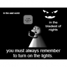 you must always  Turn on the lights