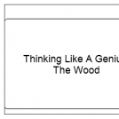 Thinking Like A Genius:  The Wood