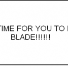It's Time for You to Die Blade!!!!!