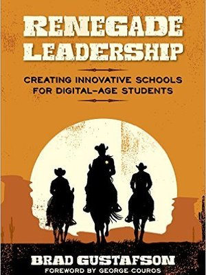 Renegade Leadership: Creating Innovative Schools for Digital-Age Students by Brad Gustafson