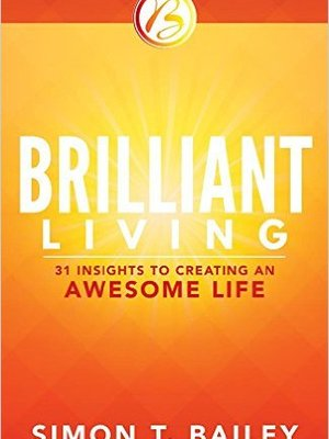 Brilliant Living: 31 Insights to Creating an Awesome Life by Simon T. Bailey