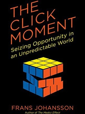 The Click Moment: Seizing Opportunity in an Unpredictable World  by Frans Johansson