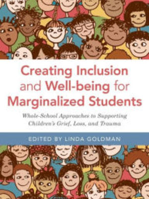 Creating Inclusion and Well-being for Marginalized Students: Whole-School Approaches to Supporting Children's Grief, Loss, and Trauma by Kyle Schwartz