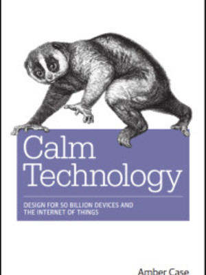 Calm Technology: Designing for the Next Generation of Devices by Amber Case