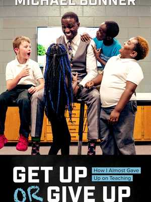 Get Up or Give Up: How I Almost Gave Up on Teaching by Michael Bonner