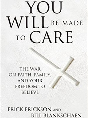 You Will Be Made to Care: The War on Faith, Family, and Your Freedom to Believe by Erick Erickson