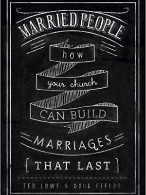 Married People: How Your Church Can Build Marriages that Last by Ted Lowe