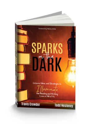 Sparks in the Dark!: Lessons, Ideas, and Strategies to Illuminate the Reading and Writing Lives in All of Us by Todd Nesloney