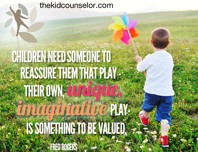Children need someone to reassure them that play - their own, unique, imaginative play - is something to be valued - Fred Rogers