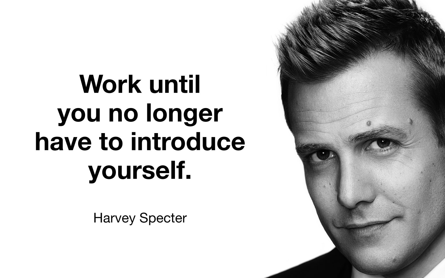 """Work until you no longer have to introduce yourself"""