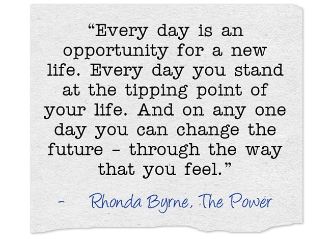 """Every day is an opportunity for a new life. Every day you stand at the tipping point of your life. And on any one day you can change the future – through the way that you feel."""