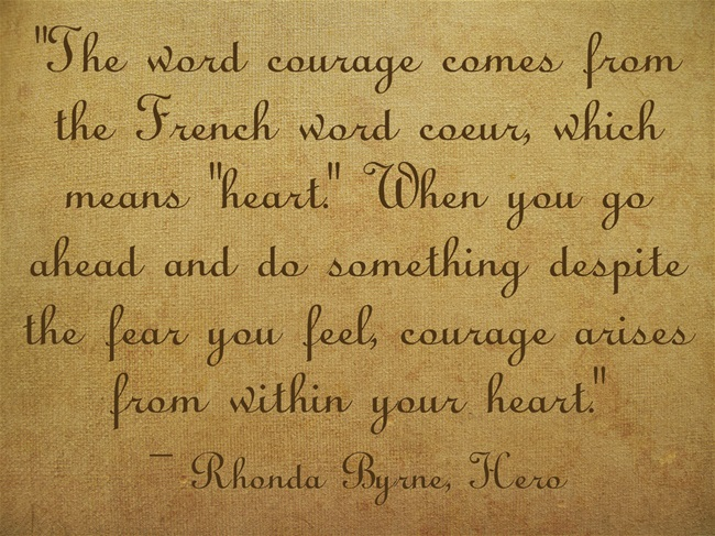 """The word courage comes from the French word coeur, which means ""heart."" When you go ahead and do something despite the fear you feel, courage arises from within your heart."""