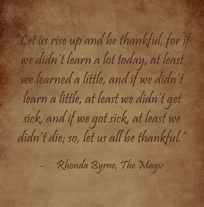 """Let us rise up and be thankful, for if we didn't learn a lot today, at least we learned a little, and if we didn't learn a little, at least we didn't get sick, and if we got sick, at least we didn't die; so, let us all be thankful."""