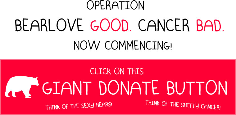 Operation BearLove GOOD. Cancer BAD. Now Commencing! Click on this GIANT DONATE BUTTON.  Think of the sexy bears! Think of the shitty cancer!
