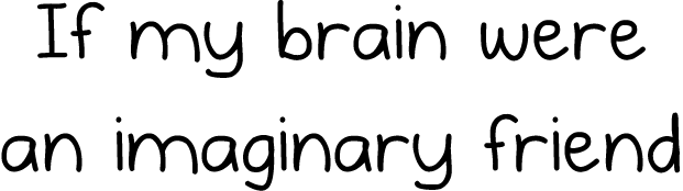 If my brain was an imaginary friend