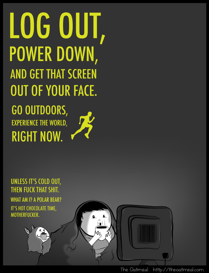Log out, power down, and get that screen out of your face.