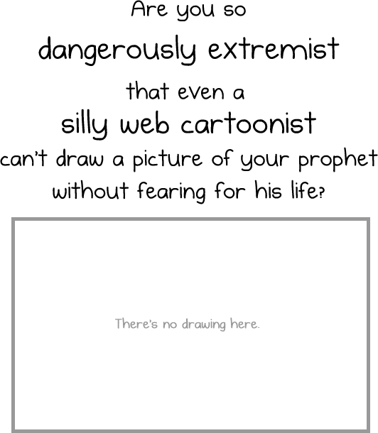 Are you so DANGEROUSLY EXTREMIST that even a SILLY WEB CARTOONIST can't draw a picture of your prophet without fearing for his life? [There's no drawing here.]