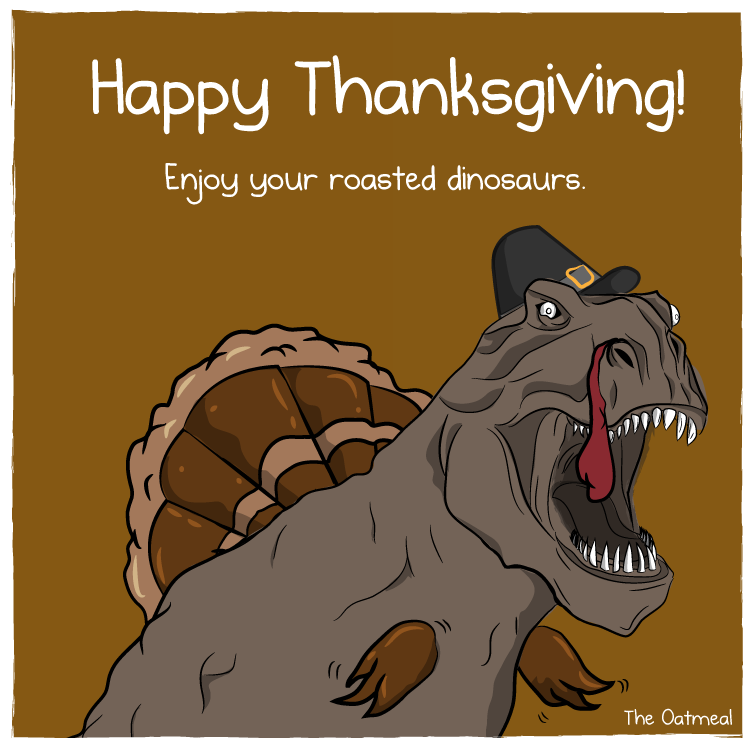 Happy Thanksgiving. Enjoy your roasted dinosaurs.