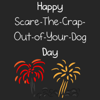 Happy Scare-The-Crap-Out-Of-Your-Dog Day