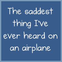 The saddest thing I've ever heard on an airplane