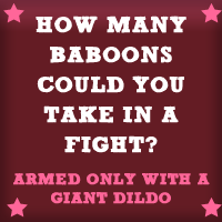 How many baboons could you take in a fight? (armed only with a giant dildo)