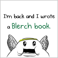 I'm back and I wrote a Blerch book.