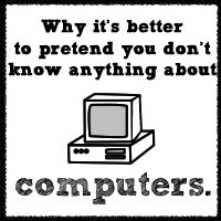 Why It's Better To Pretend You Don't Know Anything About Computers