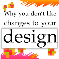 Why you don't like changes to your design