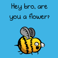 Hey bro, are you a flower?