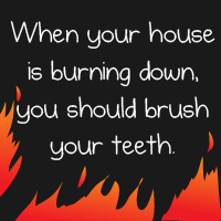 When your house is burning down, you should brush your teeth