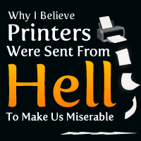 Why I Believe Printers Were Sent From Hell To Make Us Miserable