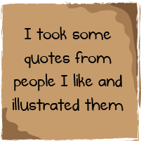 I took some quotations from people I like and illustrated them