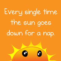 Every single time the sun goes down for  nap
