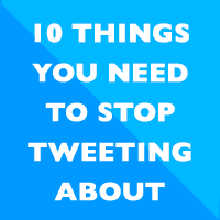 10 things you need to stop tweeting about