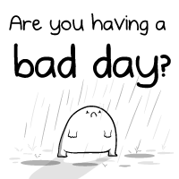 Are you having a bad day?