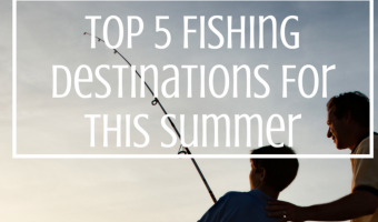 Top 5 Fishing Destinations For This Summer