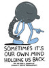 Sometimes It's Our Own Mind Holding Us Back