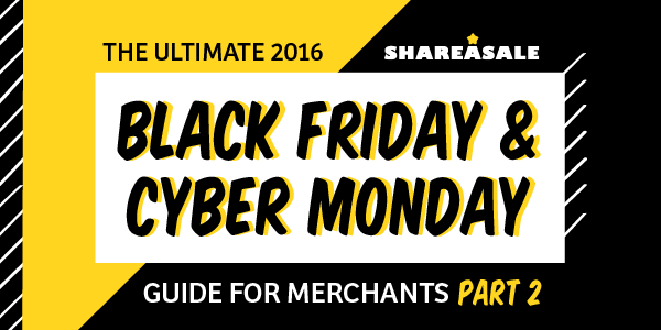 The Ultimate Black Friday + Cyber Monday Guide for Merchants - Part II - ShareASale Blog
