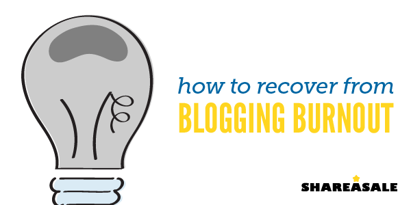 How to Recover from Blogging Burnout - ShareASale Blog