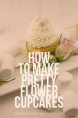 How to Make Pretty Flower Cupcakes