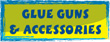 GLUE GUNS & ACCESSORIES