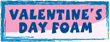 VALENTINE'S DAY FOAM