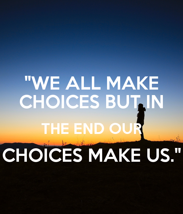 we-all-make-choices-but-in-the-end-our-choices-make-us