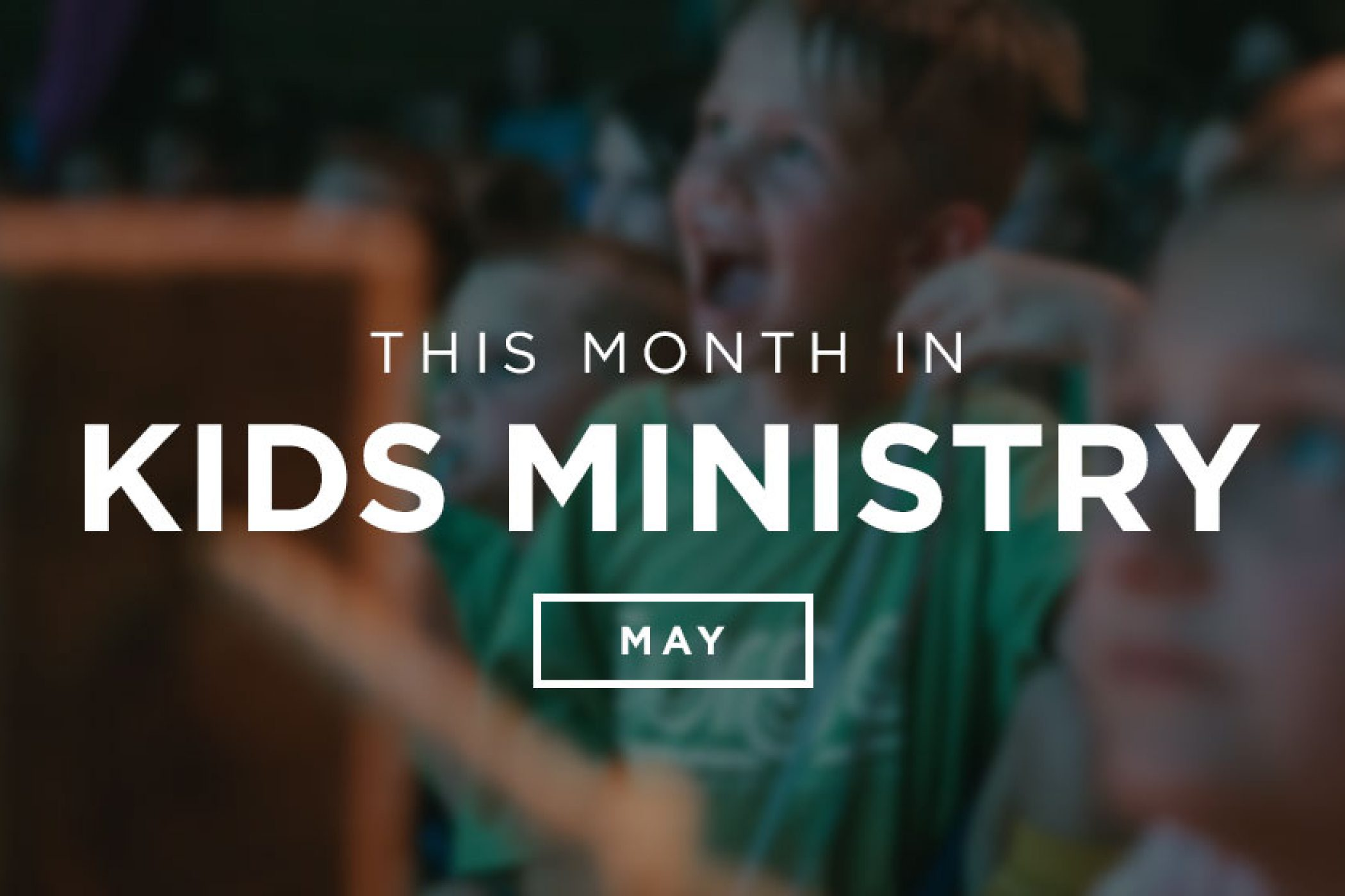 This Month in Kids Ministry - May