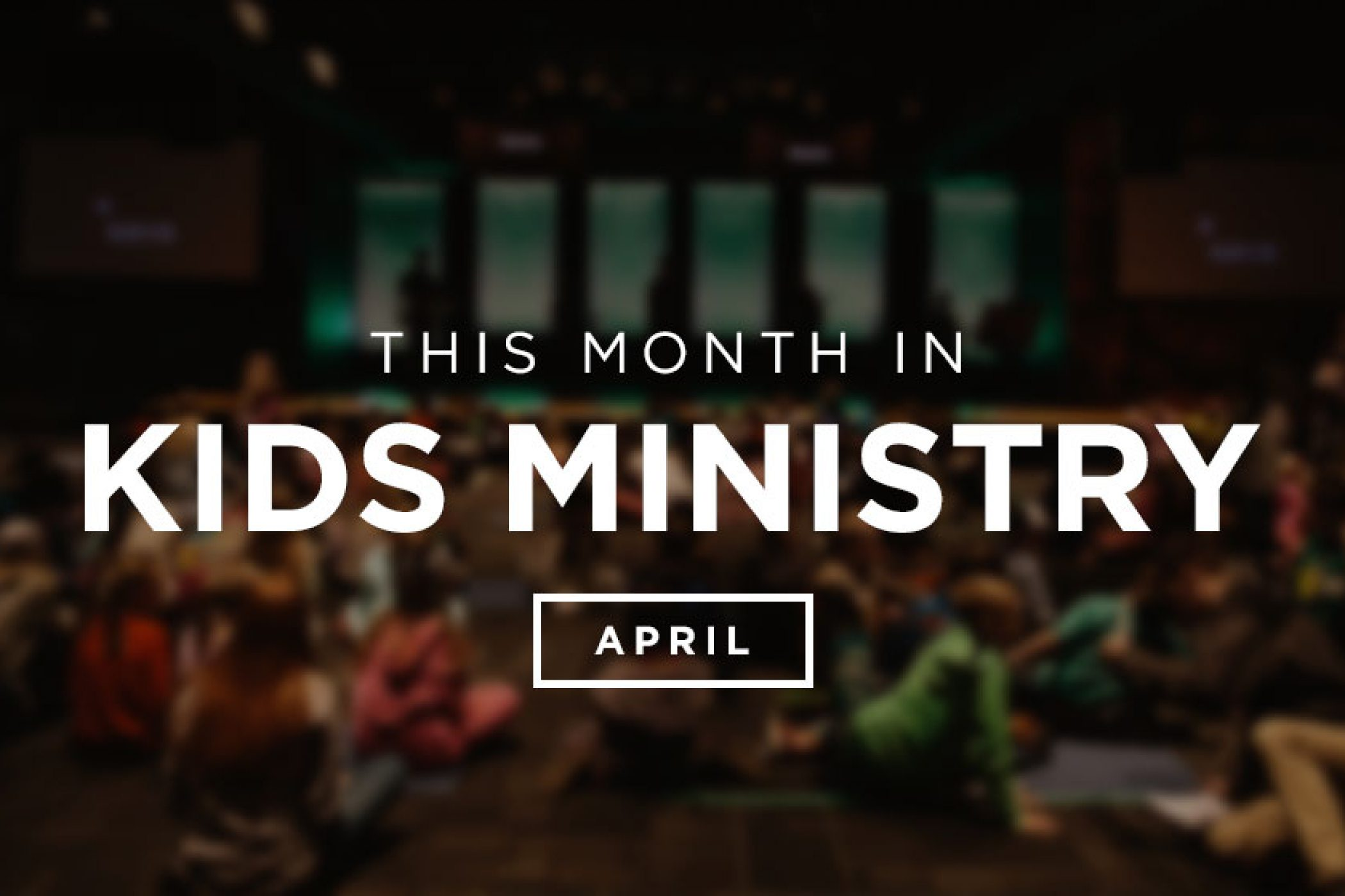 This Month in Kids Ministry - April