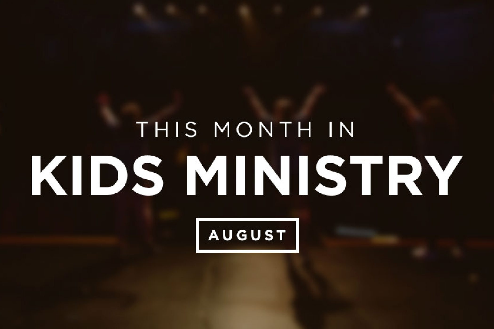 This Month in Kids Ministry – August