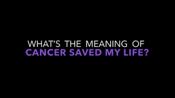 Cancer Saved My Life: What's the Meaning of Cancer Saved My Life?