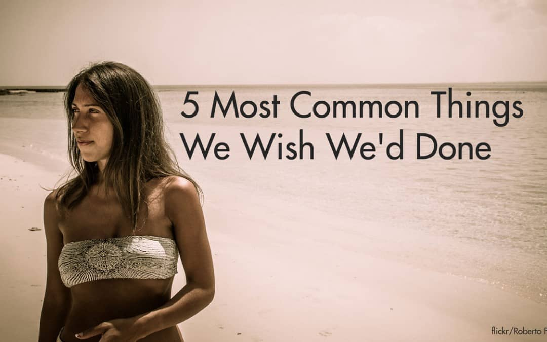 5 Most Common Things We Wish We'd Done